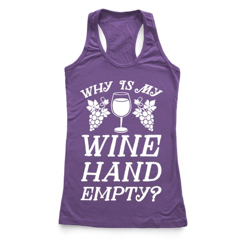 Why Is My Wine Hand Empty? Racerback Tank Top
