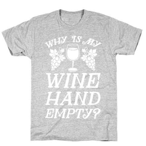 Why Is My Wine Hand Empty? T-Shirt