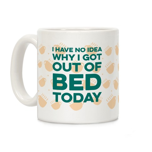 I Have No Idea Why I Got Out Of Bed Today Coffee Mug