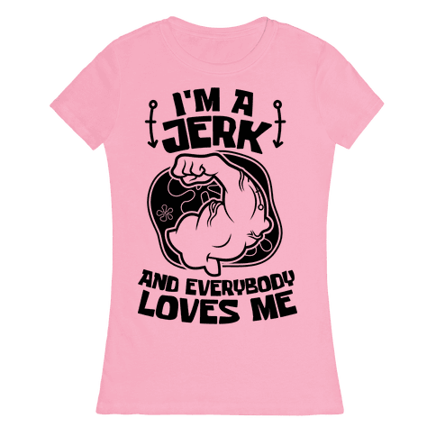 I'm A Jerk And Everyone Loves Me Womens T-Shirt