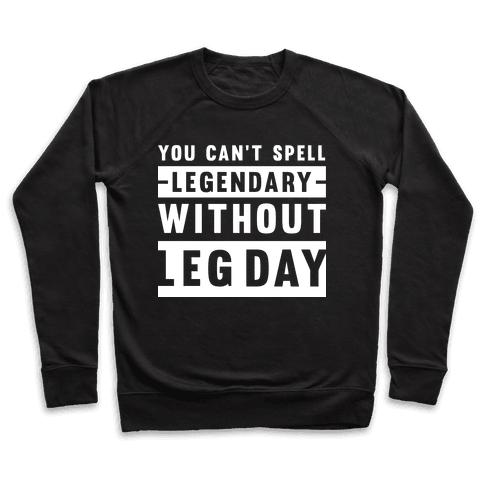 You Can't Spell Legendary Without Leg Day Pullover
