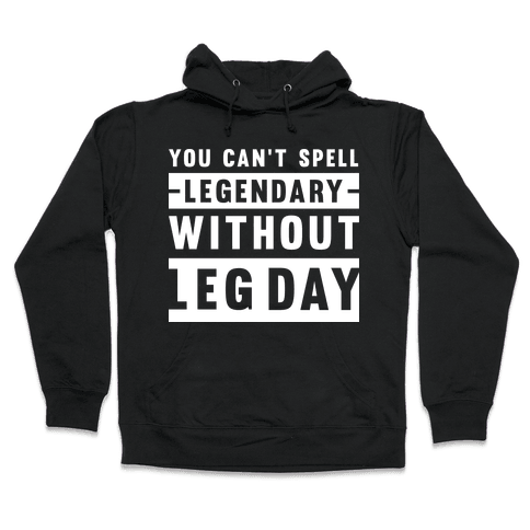 You Can't Spell Legendary Without Leg Day Hooded Sweatshirt