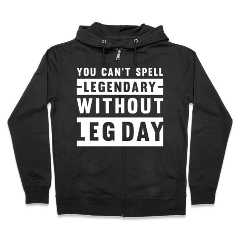 You Can't Spell Legendary Without Leg Day Zip Hoodie