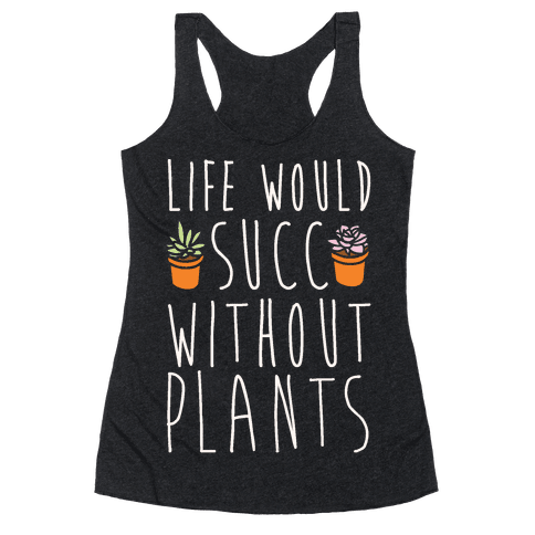 Life Would Succ Without Plants White Print Racerback Tank Top