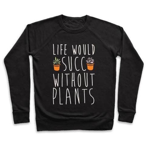 Life Would Succ Without Plants White Print Pullover