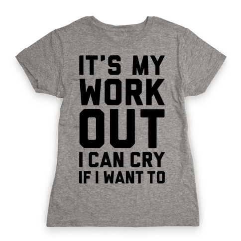 It's My Workout I Can Cry If I Want To Womens T-Shirt