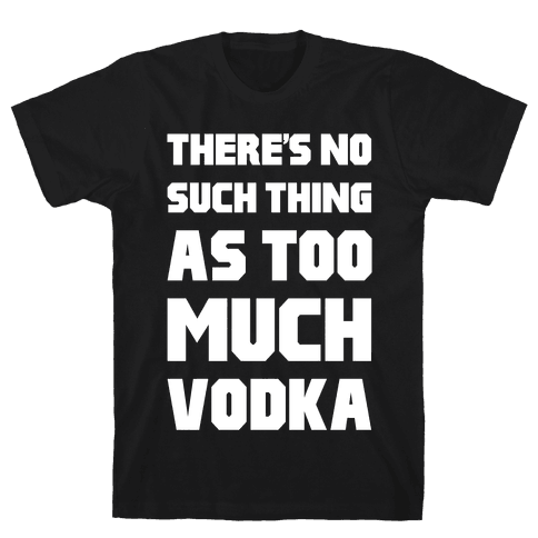 There's No Such Thing As Too Much Vodka Mens T-Shirt