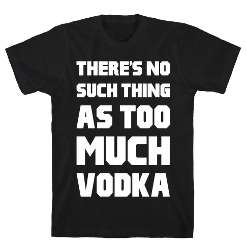 There's No Such Thing As Too Much Vodka T-Shirt