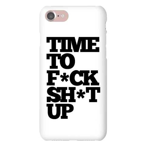 Time To F*ck Shit Up Phone Case