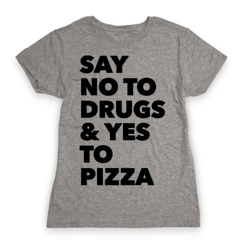 Say No to Drugs and Yes to Pizza Womens T-Shirt