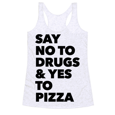 Say No to Drugs and Yes to Pizza Racerback Tank Top
