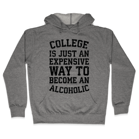 College Is Just An Expensive Way To Become An Alcoholic Hooded Sweatshirt