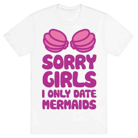 Sorry Girls I Only Date Mermaids Mens T-Shirt