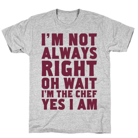 I'm Not Always Right, oh Wait I'm the Chef, Yes I am T-Shirt