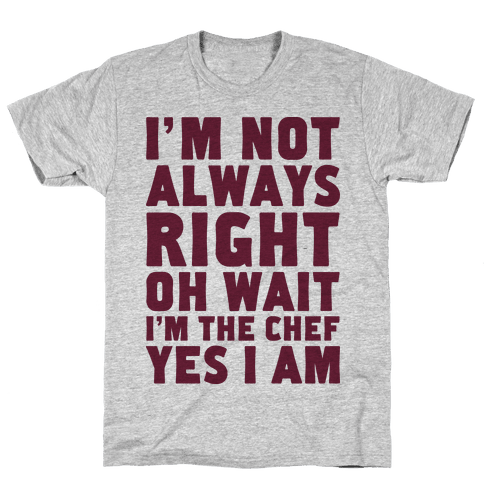 I'm Not Always Right, oh Wait I'm the Chef, Yes I am Mens T-Shirt