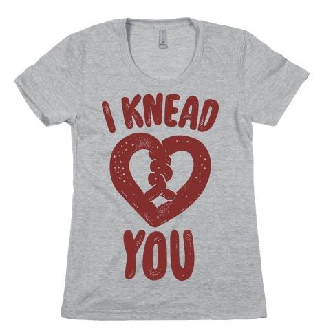 I Knead You Womens T-Shirt