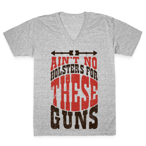 No Holsters For These Guns  V-Neck Tee Shirt
