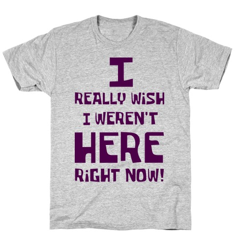 I Really Wish I Weren't Here Right Now Mens T-Shirt