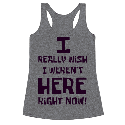 I Really Wish I Weren't Here Right Now Racerback Tank Top