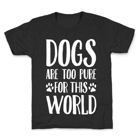 Dogs Are Too Pure For This World Kids T-Shirt