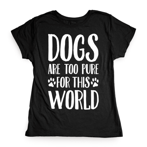 Dogs Are Too Pure For This World Womens T-Shirt