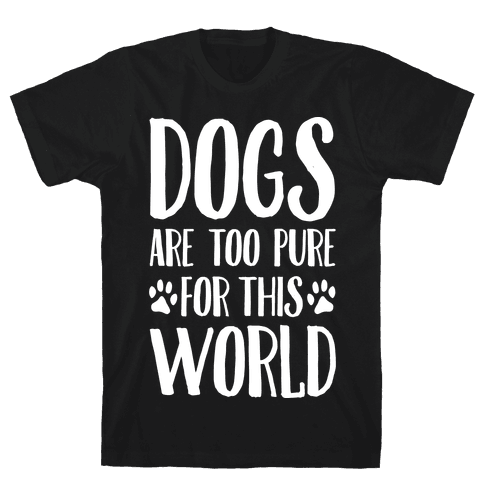 Dogs Are Too Pure For This World Mens T-Shirt