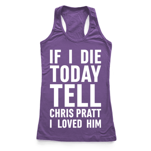If I Die Today Tell Chris Pratt I Loved Him Racerback Tank Top