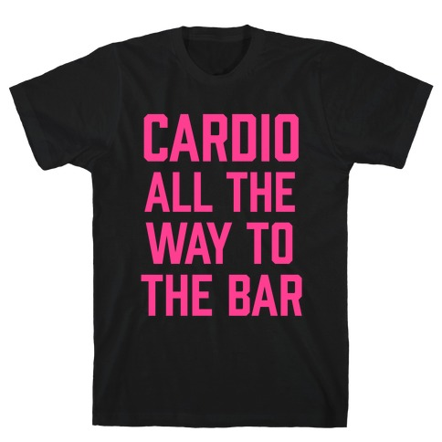 Cardio All The Way To The Bar T-Shirt