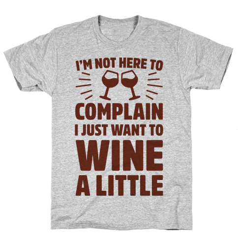 I'm Not Here To Complain I Just Want To Wine A Little Mens T-Shirt