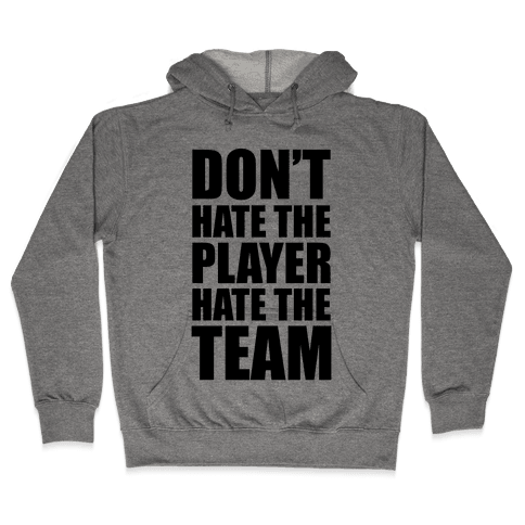 Don't Hate The Player, Hate The Team Hooded Sweatshirt