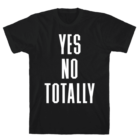 Yes, No, Totally Mens T-Shirt