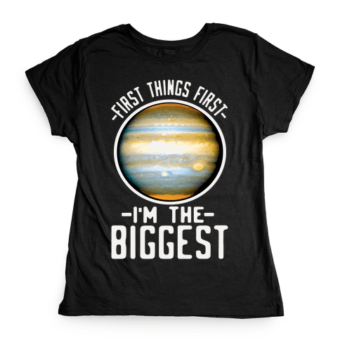 First Things First I'm the Biggest Jupiter Womens T-Shirt