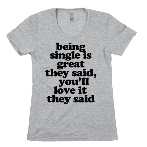 Being Single is Great, They Said Womens T-Shirt