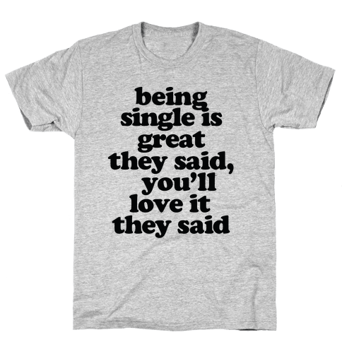 Being Single is Great, They Said Mens T-Shirt