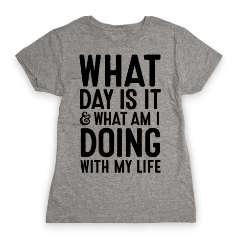 What Day Is It & What Am I Doing With My Life Womens T-Shirt