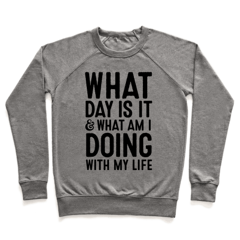 What Day Is It & What Am I Doing With My Life Pullover
