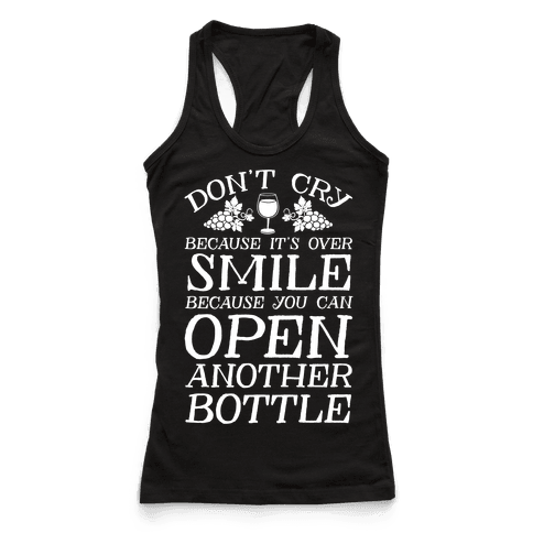Don't Cry Because It's Over Smile Because You Can Open Another Bottle