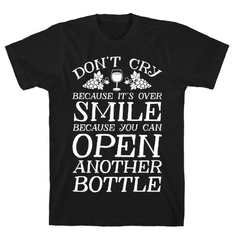 Don't Cry Because It's Over Smile Because You Can Open Another Bottle T-Shirt