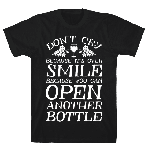Don't Cry Because It's Over Smile Because You Can Open Another Bottle Mens T-Shirt