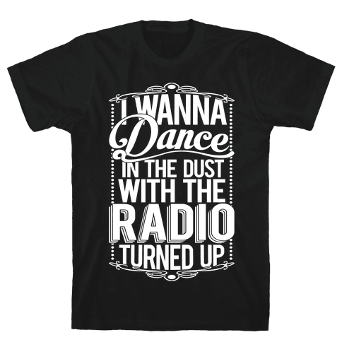 I Just Wanna Dance In The Dust With The Radio Turned Up Mens T-Shirt