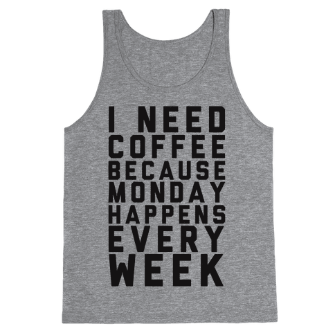 I Need Coffee Because Monday Happens Every Week Tank Top
