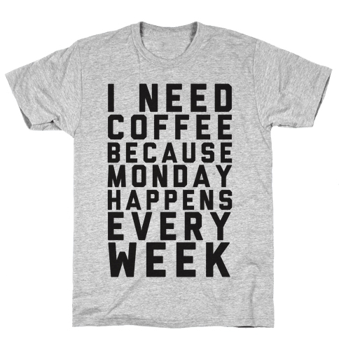 I Need Coffee Because Monday Happens Every Week Mens T-Shirt