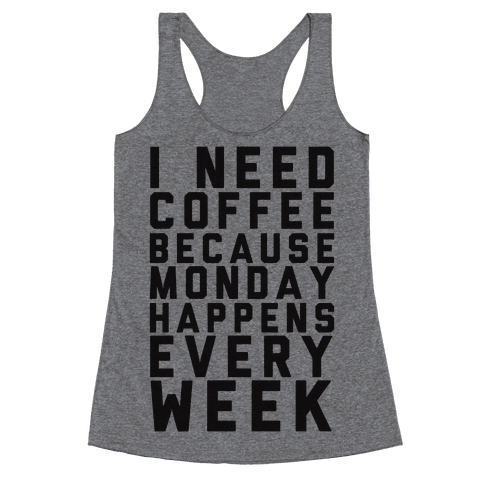 I Need Coffee Because Monday Happens Every Week Racerback Tank Top