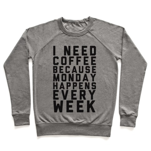 I Need Coffee Because Monday Happens Every Week Pullover