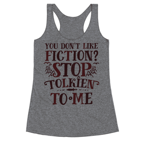 You Don't Like Fiction? Stop Tolkien to Me Racerback Tank Top