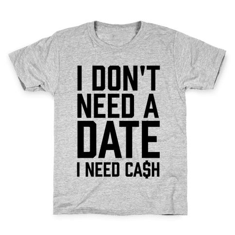 I Don't Need A Date. I Need Cash Kids T-Shirt