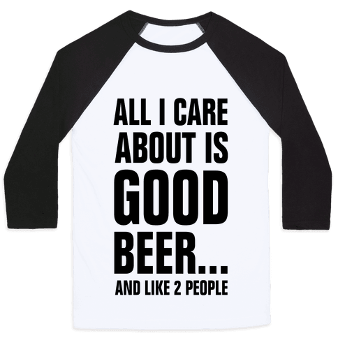 All I Care About is Good Beer...And Like 2 People Baseball Tee