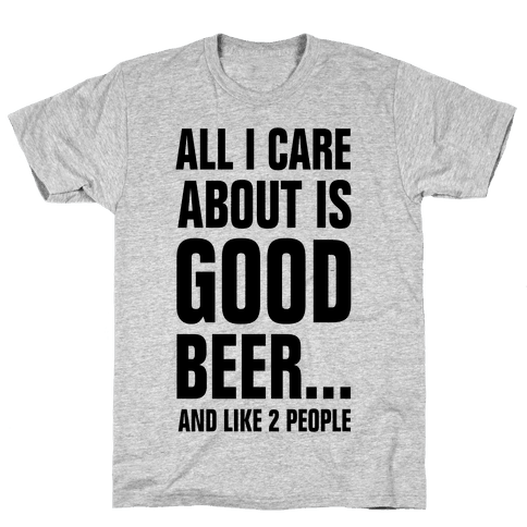 All I Care About is Good Beer...And Like 2 People Mens T-Shirt