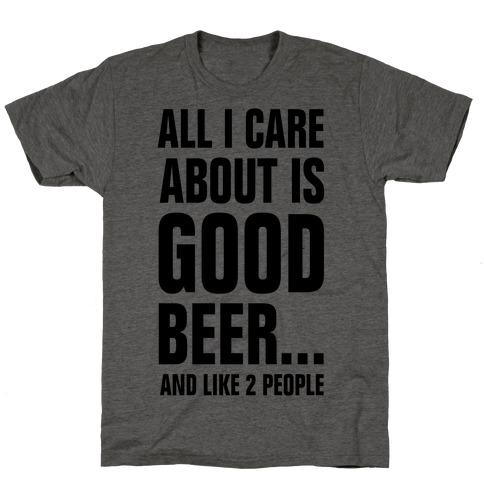 All I Care About is Good Beer...And Like 2 People T-Shirt