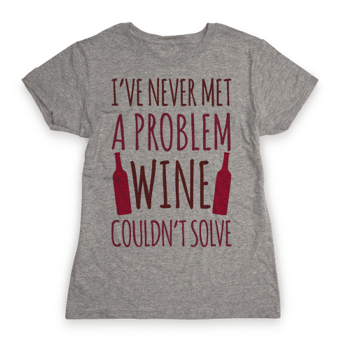 I've Never Met A Problem Wine Couldn't Solve Womens T-Shirt